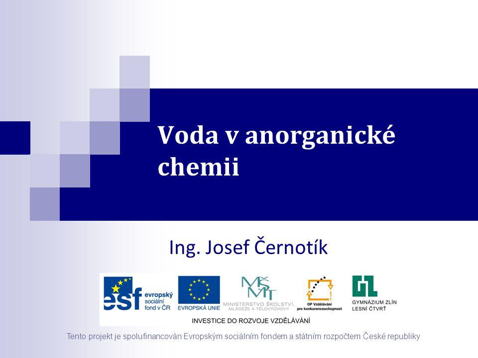 Voda v anorganické chemii Ing. Josef Černotík Tento projekt je spolufinancován Evropským sociálním fondem a státním rozpočtem České republiky