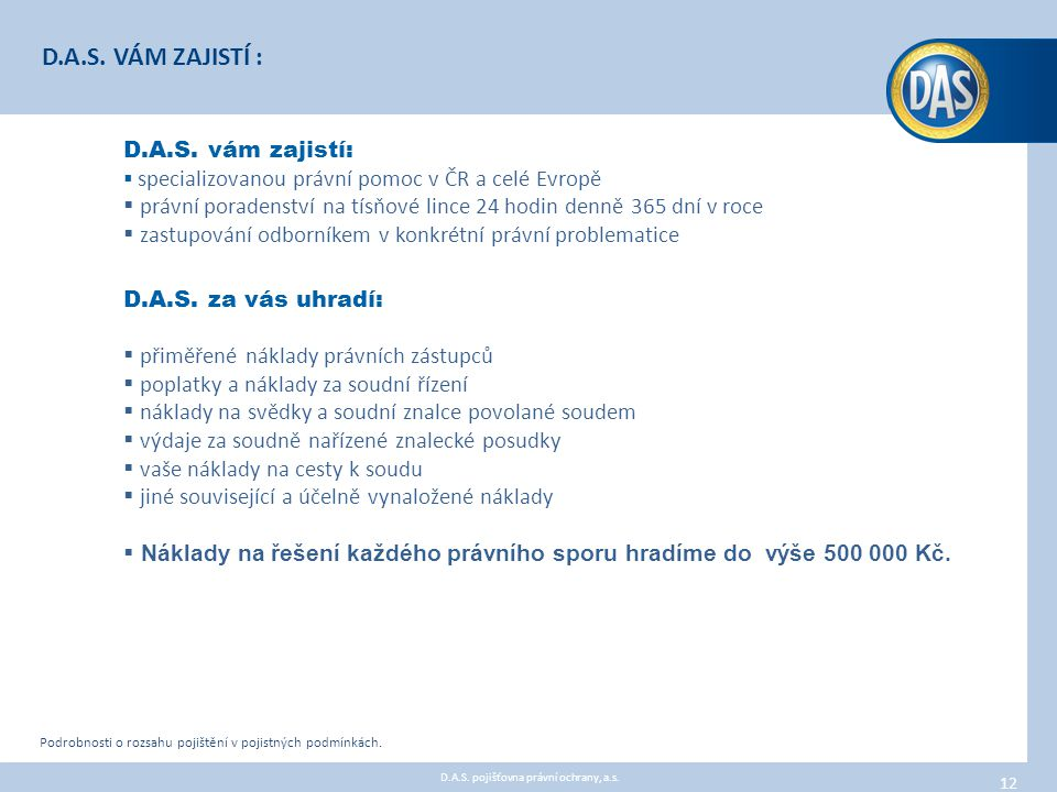 D.A.S. vám zajistí:  specializovanou právní pomoc v ČR a celé Evropě  právní poradenství na tísňové lince 24 hodin denně 365 dní v roce  zastupován