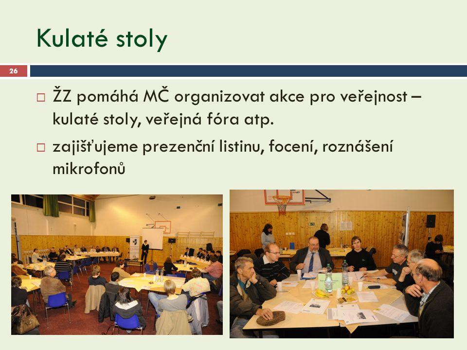Kulaté stoly 26  ŽZ pomáhá MČ organizovat akce pro veřejnost – kulaté stoly, veřejná fóra atp.  zajišťujeme prezenční listinu, focení, roznášení mik