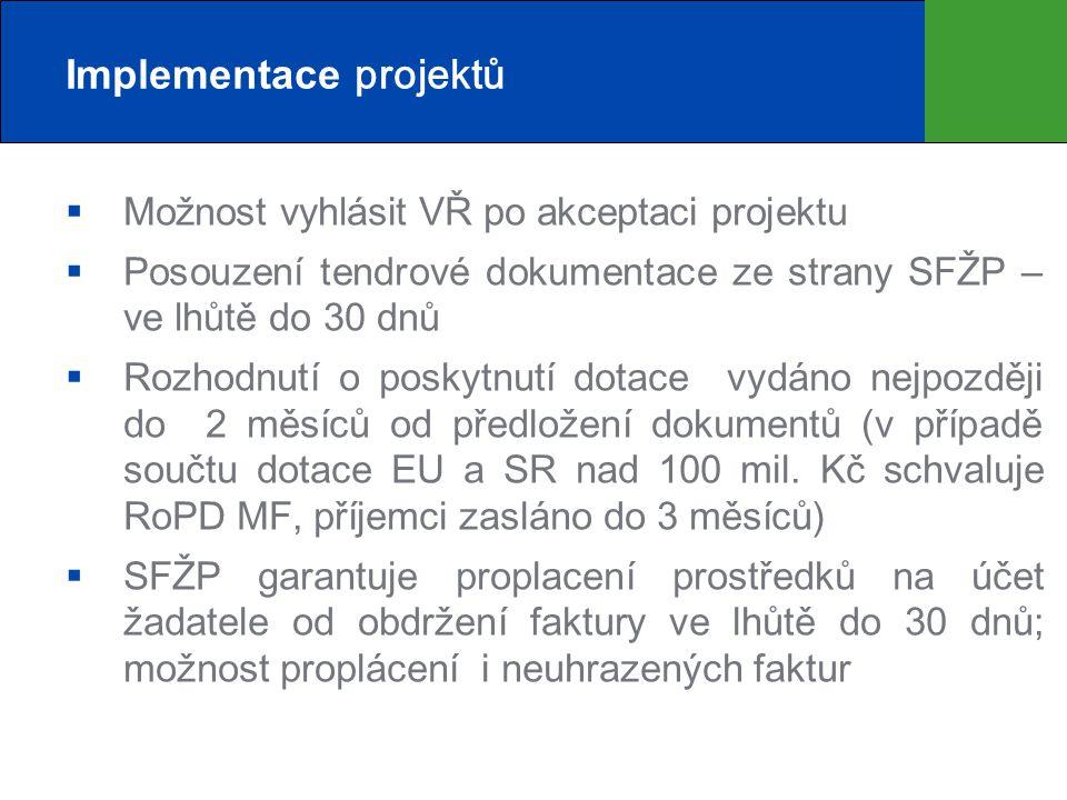 Implementace projektů  Možnost vyhlásit VŘ po akceptaci projektu  Posouzení tendrové dokumentace ze strany SFŽP – ve lhůtě do 30 dnů  Rozhodnutí o poskytnutí dotace vydáno nejpozději do 2 měsíců od předložení dokumentů (v případě součtu dotace EU a SR nad 100 mil.