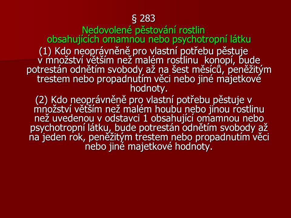 § 283 Nedovolené pěstování rostlin obsahujících omamnou nebo psychotropní látku (1) Kdo neoprávněně pro vlastní potřebu pěstuje v množství větším než