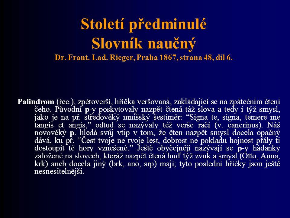 Století předminulé Slovník naučný Dr. Frant. Lad. Rieger, Praha 1867, strana 48, díl 6. Palindrom (řec.), zpětoverší, hříčka veršovaná, zakládající se