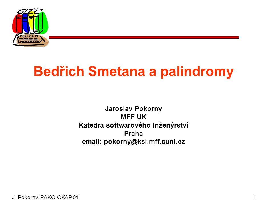 J. Pokorný, PAKO-OKAP 01 1 Bedřich Smetana a palindromy Jaroslav Pokorný MFF UK Katedra softwarového inženýrství Praha email: pokorny@ksi.mff.cuni.cz