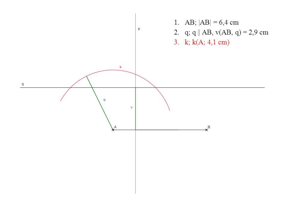 p 1.AB; |AB| = 6,4 cm 2.q; q || AB, v(AB, q) = 2,9 cm 3.k; k(A; 4,1 cm)