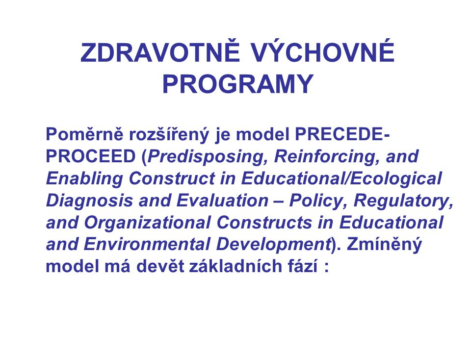 Poměrně rozšířený je model PRECEDE- PROCEED (Predisposing, Reinforcing, and Enabling Construct in Educational/Ecological Diagnosis and Evaluation – Policy, Regulatory, and Organizational Constructs in Educational and Environmental Development).
