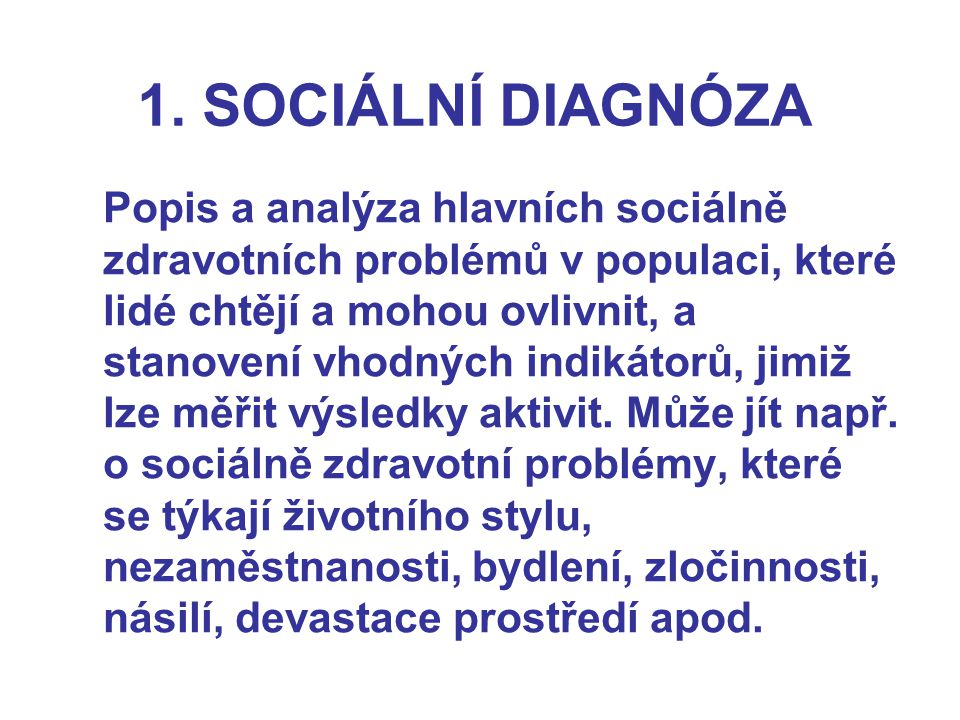 1. SOCIÁLNÍ DIAGNÓZA Popis a analýza hlavních sociálně zdravotních problémů v populaci, které lidé chtějí a mohou ovlivnit, a stanovení vhodných indik