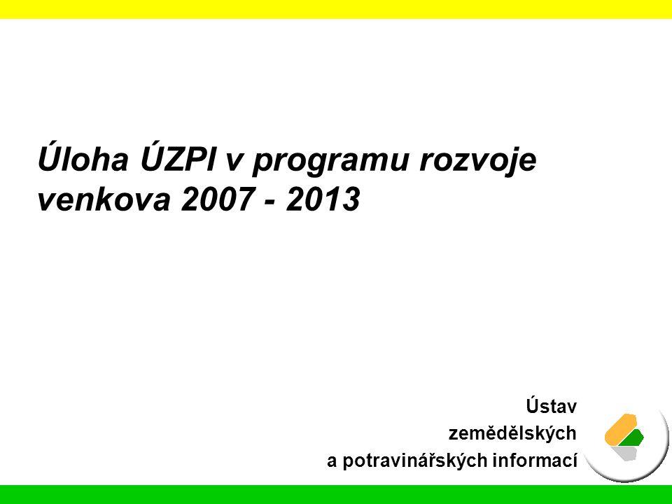 Úloha ÚZPI v programu rozvoje venkova 2007 - 2013 Ústav zemědělských a potravinářských informací