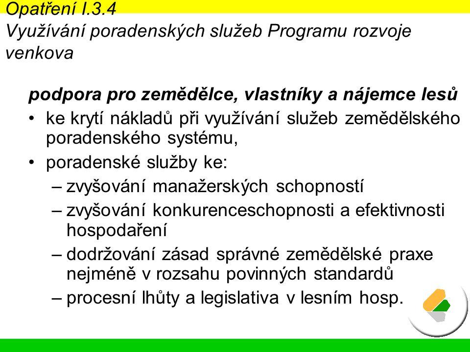 Opatření I.3.4 Využívání poradenských služeb Programu rozvoje venkova podpora pro zemědělce, vlastníky a nájemce lesů ke krytí nákladů při využívání služeb zemědělského poradenského systému, poradenské služby ke: –zvyšování manažerských schopností –zvyšování konkurenceschopnosti a efektivnosti hospodaření –dodržování zásad správné zemědělské praxe nejméně v rozsahu povinných standardů –procesní lhůty a legislativa v lesním hosp.