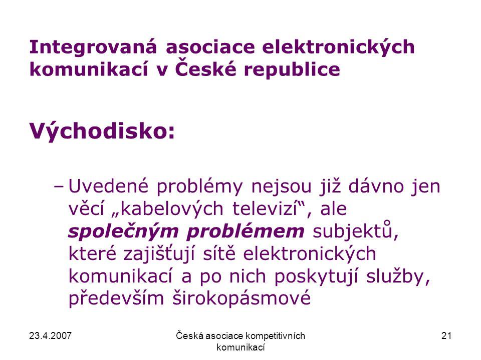 23.4.2007Česká asociace kompetitivních komunikací 21 Integrovaná asociace elektronických komunikací v České republice Východisko: –Uvedené problémy ne