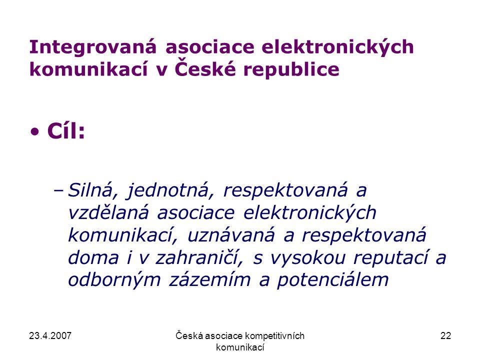 23.4.2007Česká asociace kompetitivních komunikací 22 Integrovaná asociace elektronických komunikací v České republice Cíl: –Silná, jednotná, respektov