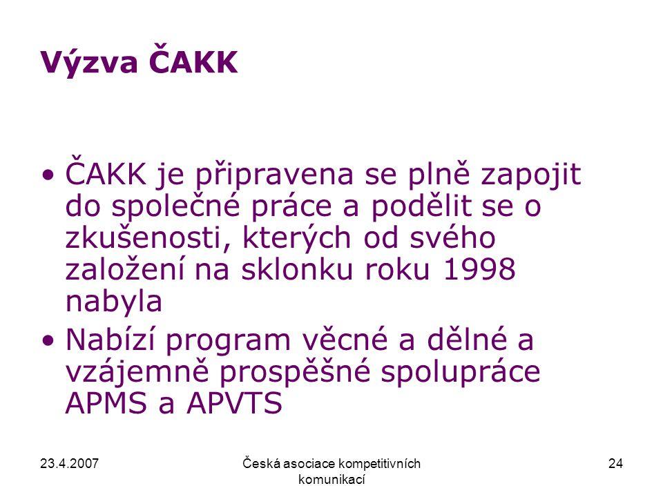 23.4.2007Česká asociace kompetitivních komunikací 24 Výzva ČAKK ČAKK je připravena se plně zapojit do společné práce a podělit se o zkušenosti, kterých od svého založení na sklonku roku 1998 nabyla Nabízí program věcné a dělné a vzájemně prospěšné spolupráce APMS a APVTS