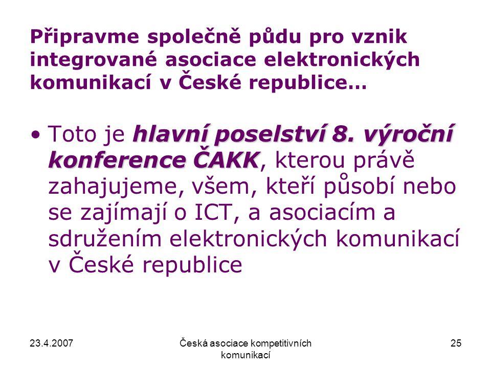23.4.2007Česká asociace kompetitivních komunikací 25 Připravme společně půdu pro vznik integrované asociace elektronických komunikací v České republice… hlavní poselství 8.