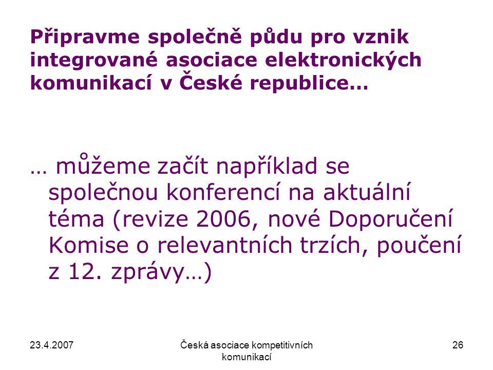 23.4.2007Česká asociace kompetitivních komunikací 26 Připravme společně půdu pro vznik integrované asociace elektronických komunikací v České republice… … můžeme začít například se společnou konferencí na aktuální téma (revize 2006, nové Doporučení Komise o relevantních trzích, poučení z 12.