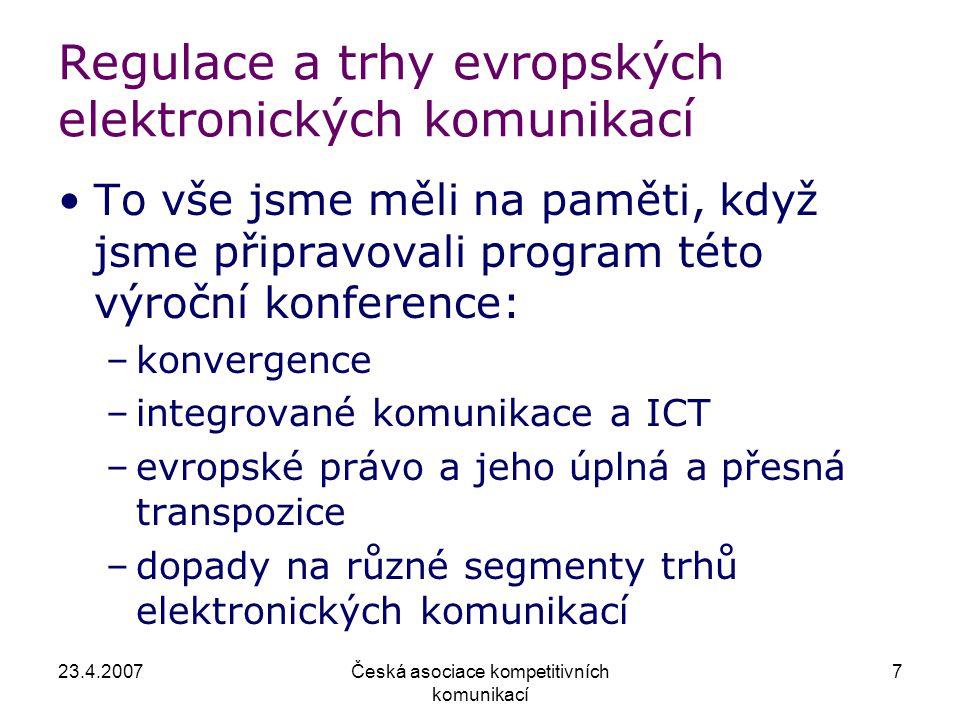 23.4.2007Česká asociace kompetitivních komunikací 7 Regulace a trhy evropských elektronických komunikací To vše jsme měli na paměti, když jsme připravovali program této výroční konference: –konvergence –integrované komunikace a ICT –evropské právo a jeho úplná a přesná transpozice –dopady na různé segmenty trhů elektronických komunikací