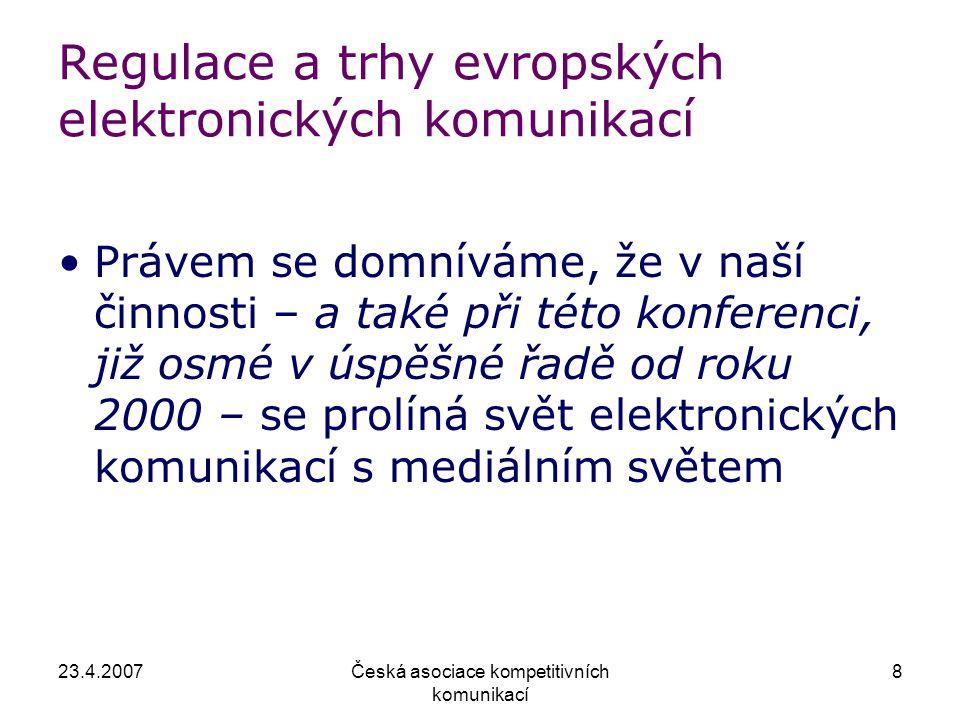 23.4.2007Česká asociace kompetitivních komunikací 8 Regulace a trhy evropských elektronických komunikací Právem se domníváme, že v naší činnosti – a také při této konferenci, již osmé v úspěšné řadě od roku 2000 – se prolíná svět elektronických komunikací s mediálním světem