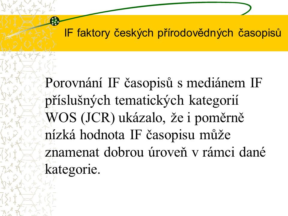 IF faktory českých přírodovědných časopisů Porovnání IF časopisů s mediánem IF příslušných tematických kategorií WOS (JCR) ukázalo, že i poměrně nízká hodnota IF časopisu může znamenat dobrou úroveň v rámci dané kategorie.