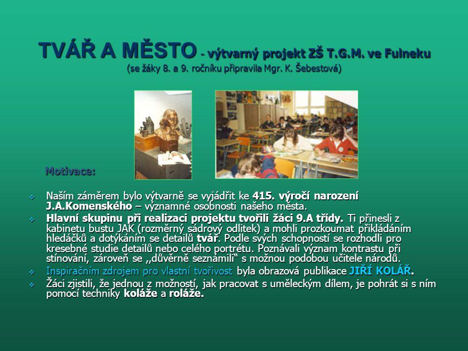 TVÁŘ A MĚSTO - výtvarný projekt ZŠ T.G.M. ve Fulneku (se žáky 8. a 9. ročníku připravila Mgr. K. Šebestová) Motivace: Motivace:  Naším záměrem bylo v