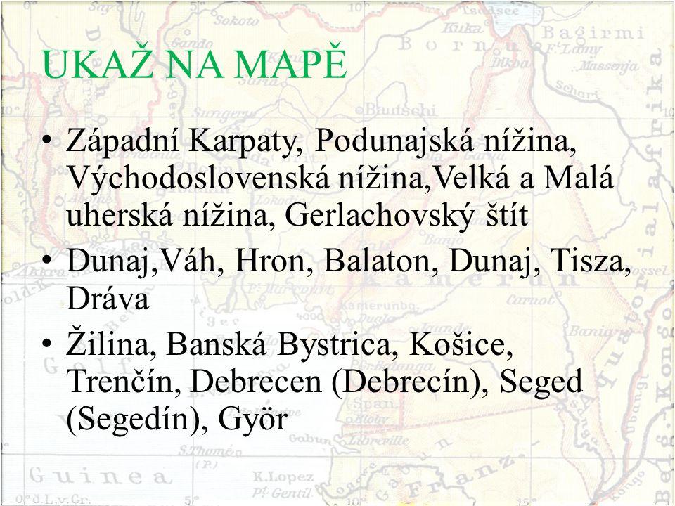 UKAŽ NA MAPĚ Západní Karpaty, Podunajská nížina, Východoslovenská nížina,Velká a Malá uherská nížina, Gerlachovský štít Dunaj,Váh, Hron, Balaton, Duna