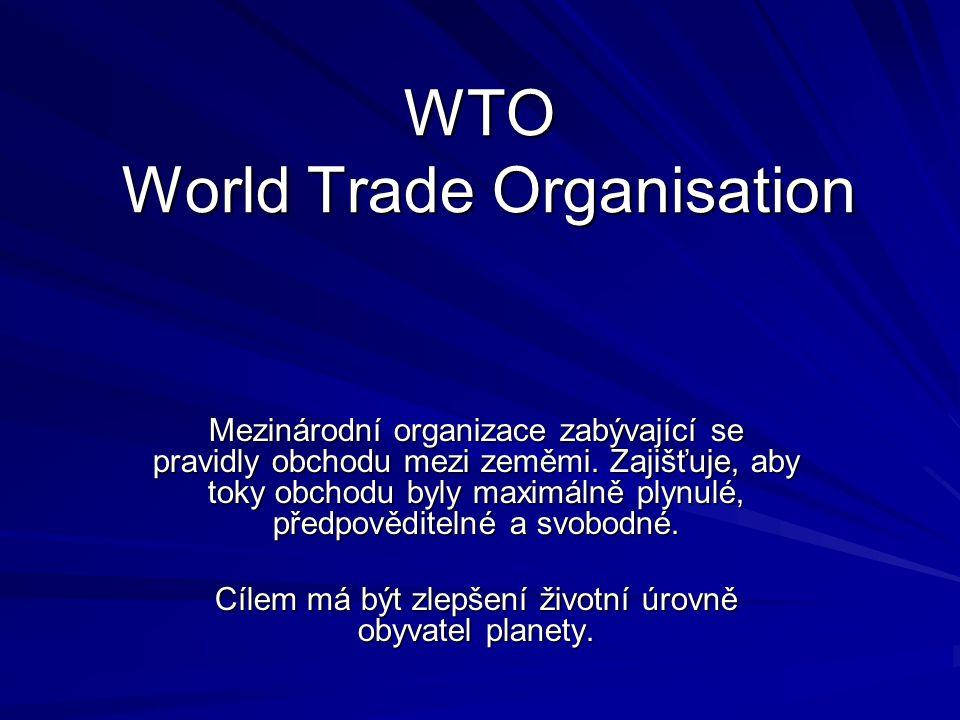 WTO World Trade Organisation Mezinárodní organizace zabývající se pravidly obchodu mezi zeměmi. Zajišťuje, aby toky obchodu byly maximálně plynulé, př