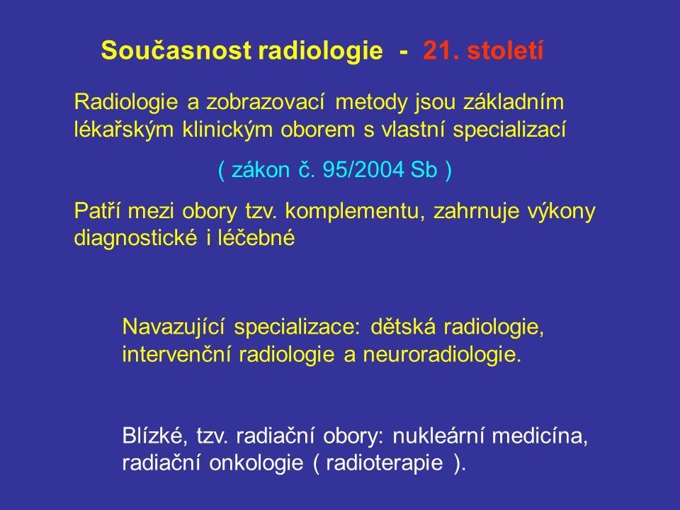 Současnost radiologie - 21. století Radiologie a zobrazovací metody jsou základním lékařským klinickým oborem s vlastní specializací ( zákon č. 95/200