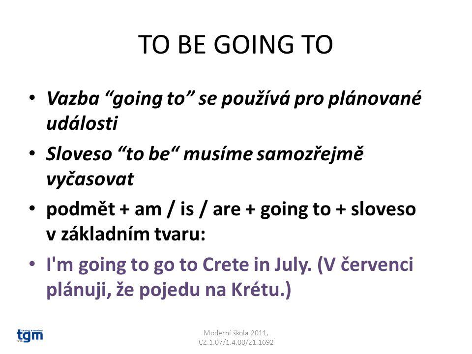 TO BE GOING TO Vazba going to se používá pro plánované události Sloveso to be musíme samozřejmě vyčasovat podmět + am / is / are + going to + sloveso v základním tvaru: I m going to go to Crete in July.