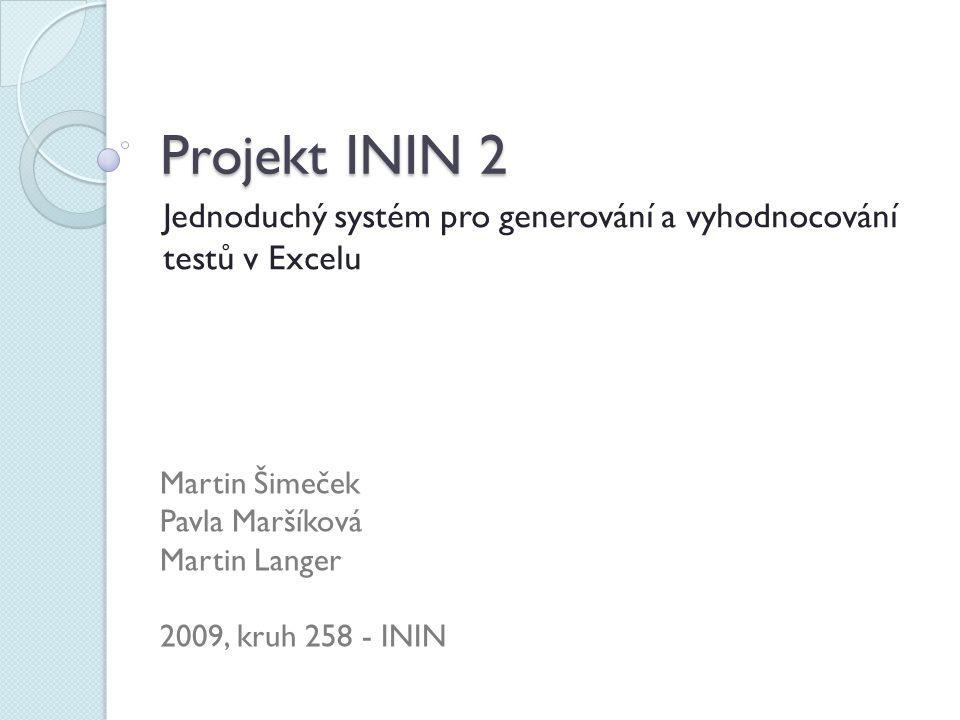 Projekt ININ 2 Jednoduchý systém pro generování a vyhodnocování testů v Excelu Martin Šimeček Pavla Maršíková Martin Langer 2009, kruh 258 - ININ