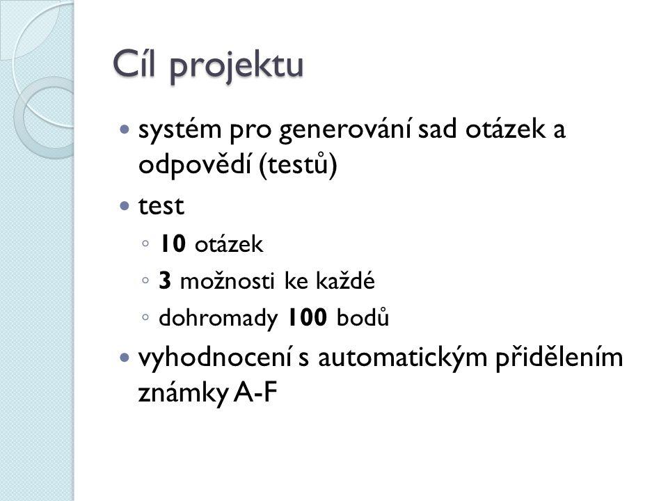 Cíl projektu systém pro generování sad otázek a odpovědí (testů) test ◦ 10 otázek ◦ 3 možnosti ke každé ◦ dohromady 100 bodů vyhodnocení s automatickým přidělením známky A-F