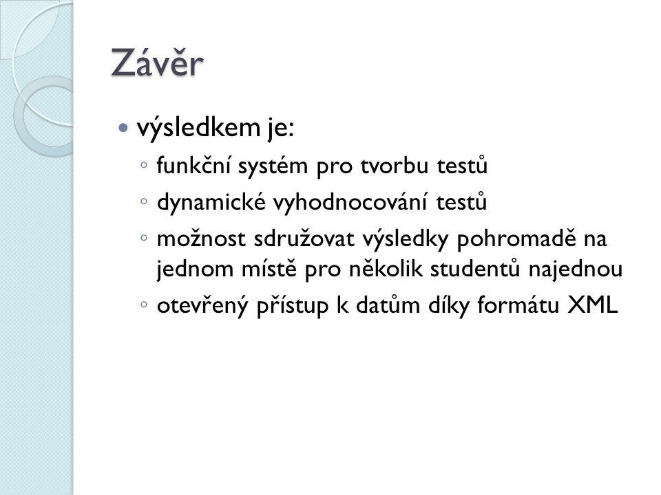 Závěr výsledkem je: ◦ funkční systém pro tvorbu testů ◦ dynamické vyhodnocování testů ◦ možnost sdružovat výsledky pohromadě na jednom místě pro několik studentů najednou ◦ otevřený přístup k datům díky formátu XML