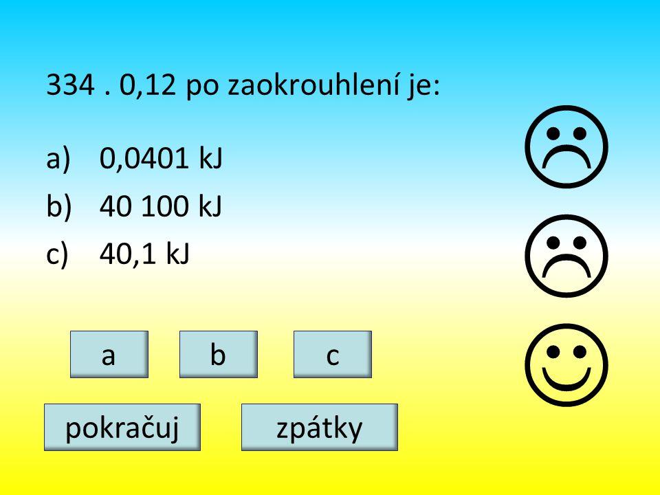 334. 0,12 po zaokrouhlení je: a)0,0401 kJ b)40 100 kJ c)40,1 kJ cba   pokračujzpátky