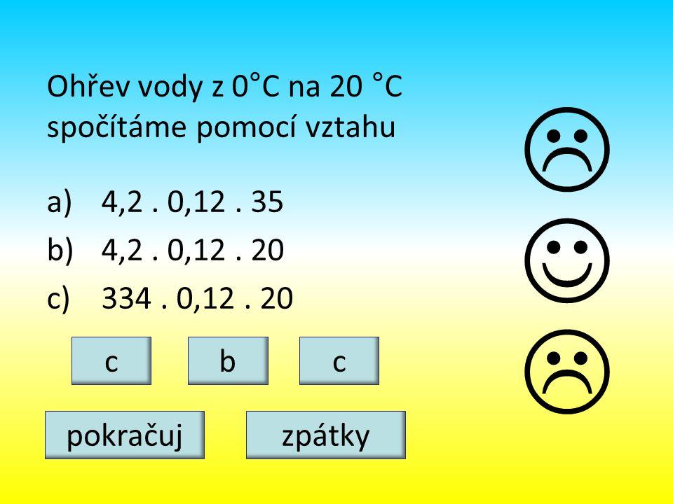 Ohřev vody z 0°C na 20 °C spočítáme pomocí vztahu a)4,2. 0,12. 35 b)4,2. 0,12. 20 c)334. 0,12. 20 bcc   pokračujzpátky