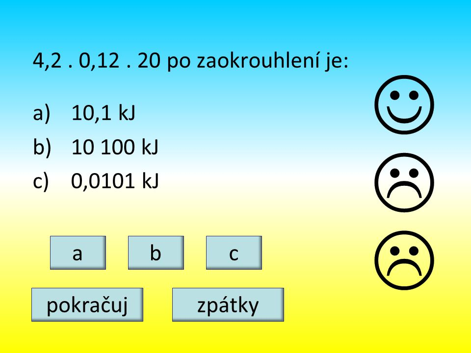 4,2. 0,12. 20 po zaokrouhlení je: a)10,1 kJ b)10 100 kJ c)0,0101 kJ abc   pokračujzpátky