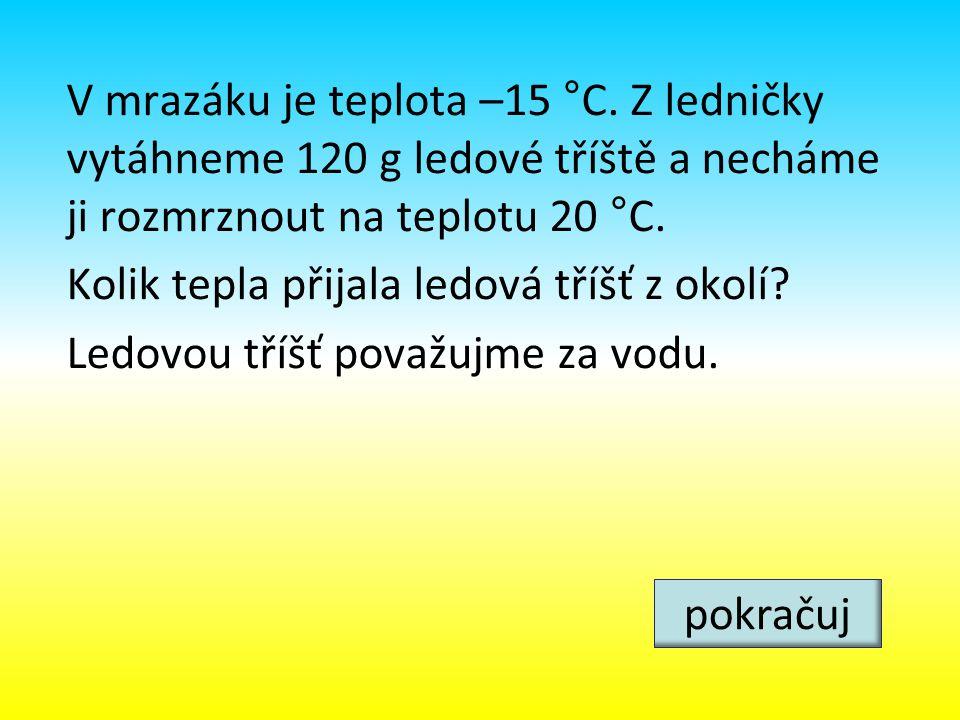 V mrazáku je teplota –15 °C. Z ledničky vytáhneme 120 g ledové tříště a necháme ji rozmrznout na teplotu 20 °C. Kolik tepla přijala ledová tříšť z oko