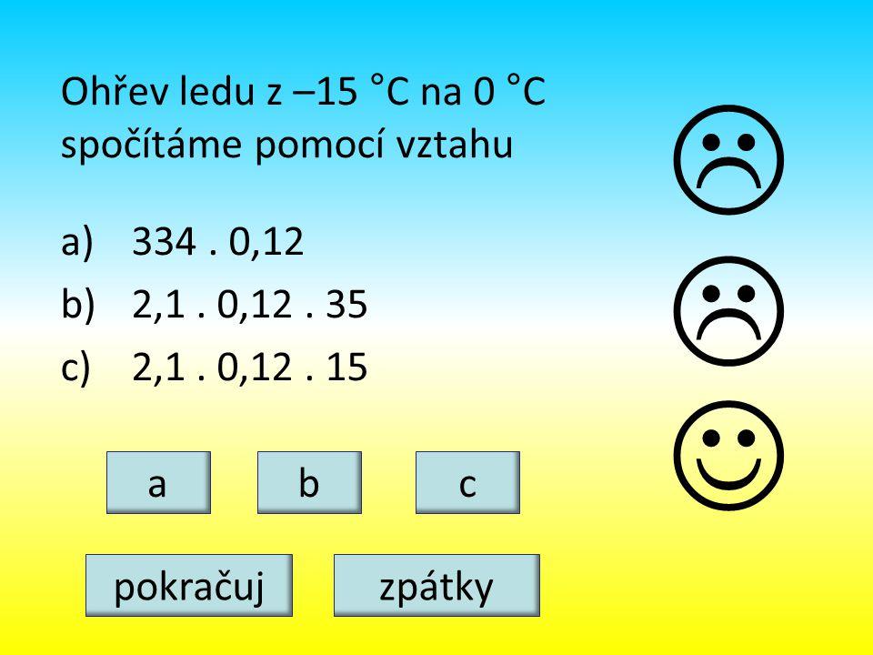 Ohřev ledu z –15 °C na 0 °C spočítáme pomocí vztahu a)334. 0,12 b)2,1. 0,12. 35 c)2,1. 0,12. 15 abc   pokračujzpátky
