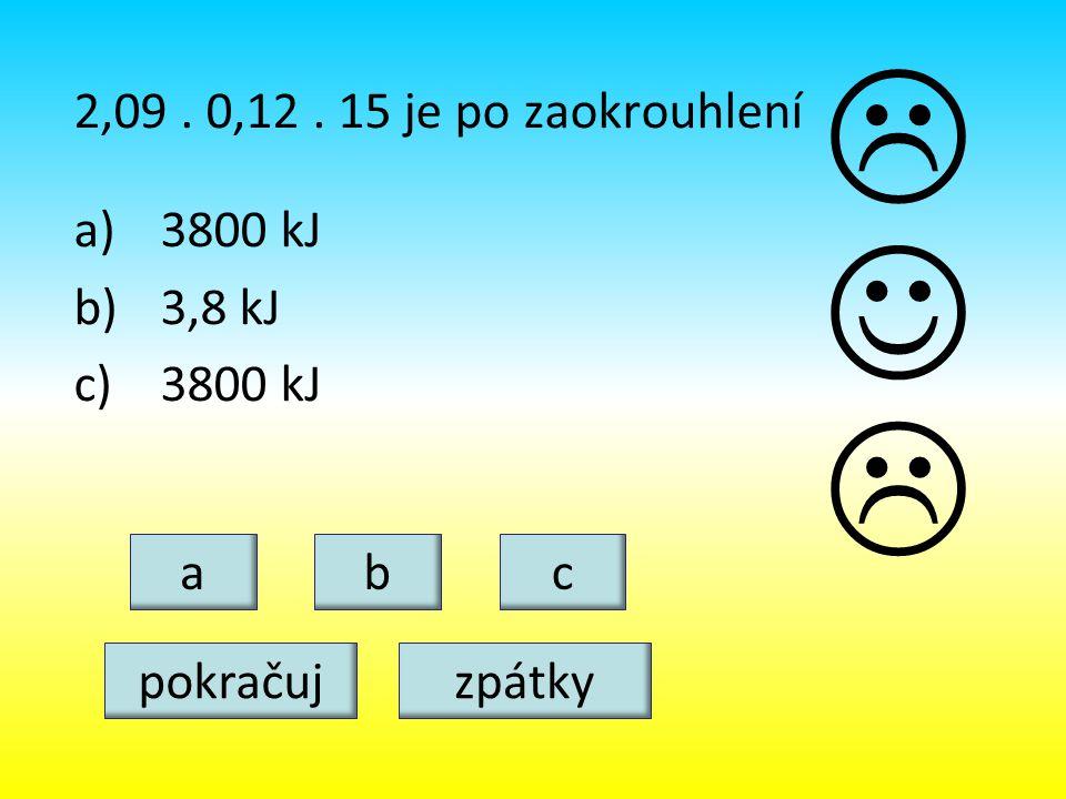 2,09. 0,12. 15 je po zaokrouhlení a)3800 kJ b)3,8 kJ c)3800 kJ abc   pokračujzpátky