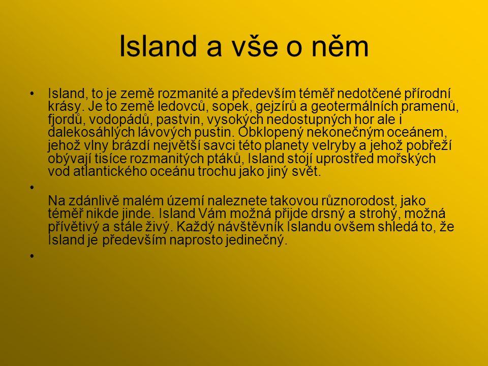 Island a vše o něm Island, to je země rozmanité a především téměř nedotčené přírodní krásy. Je to země ledovců, sopek, gejzírů a geotermálních pramenů