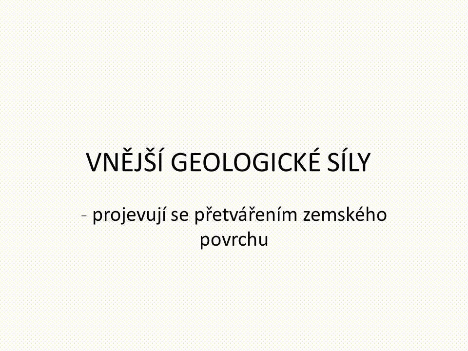 VNĚJŠÍ GEOLOGICKÉ SÍLY - projevují se přetvářením zemského povrchu