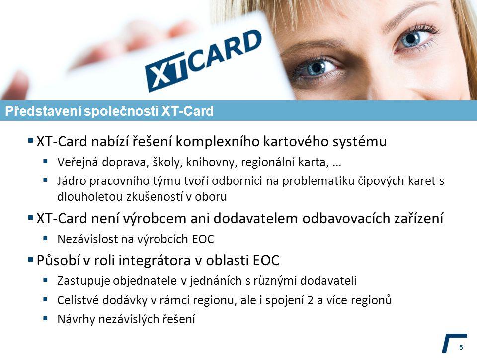 Představení společnosti XT-Card  XT-Card nabízí řešení komplexního kartového systému  Veřejná doprava, školy, knihovny, regionální karta, …  Jádro pracovního týmu tvoří odbornici na problematiku čipových karet s dlouholetou zkušeností v oboru  XT-Card není výrobcem ani dodavatelem odbavovacích zařízení  Nezávislost na výrobcích EOC  Působí v roli integrátora v oblasti EOC  Zastupuje objednatele v jednáních s různými dodavateli  Celistvé dodávky v rámci regionu, ale i spojení 2 a více regionů  Návrhy nezávislých řešení 5