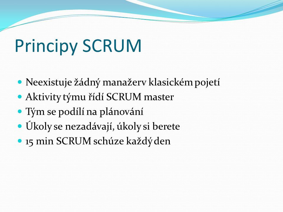 Principy SCRUM Neexistuje žádný manažerv klasickém pojetí Aktivity týmu řídí SCRUM master Tým se podílí na plánování Úkoly se nezadávají, úkoly si ber
