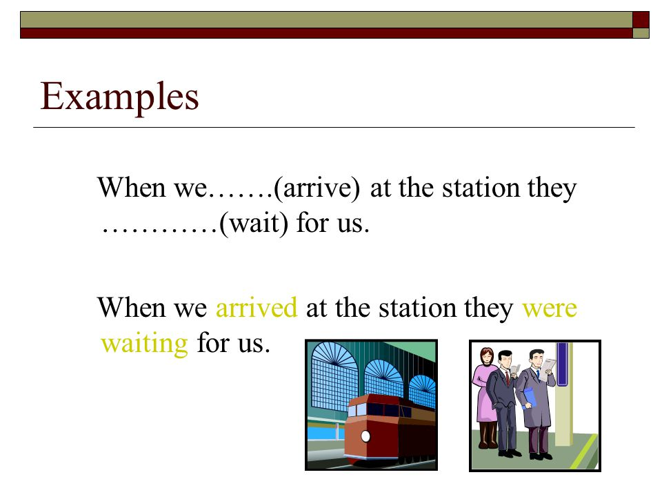 When we…….(arrive) at the station they …………(wait) for us.