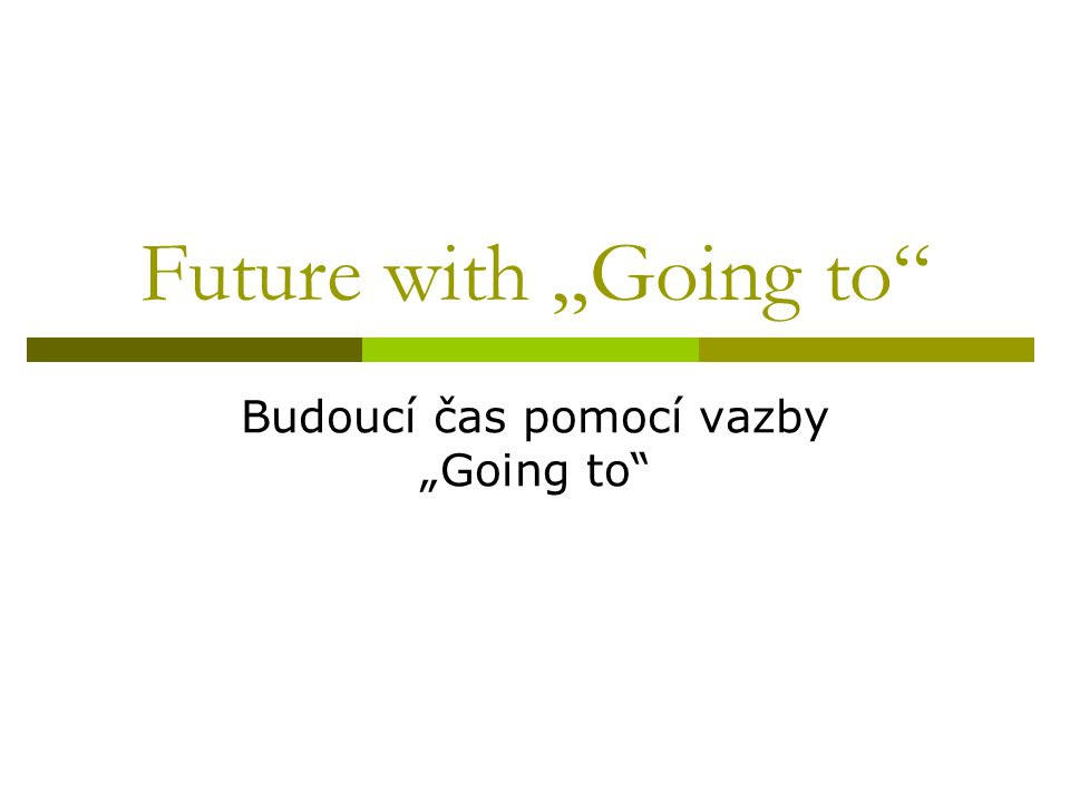 "Use of going to structure: Užití vazby ""Going to  When talking about a plan or an intention  To talk about a fact in the future  To state something that is obvious to happen"