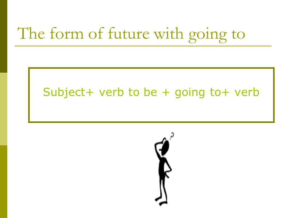 The form of future with going to Subject+ verb to be + going to+ verb