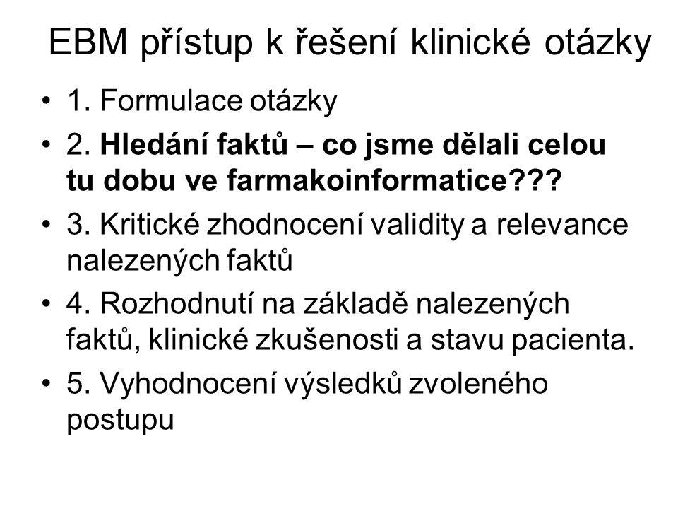 EBM přístup k řešení klinické otázky 1. Formulace otázky 2. Hledání faktů – co jsme dělali celou tu dobu ve farmakoinformatice??? 3. Kritické zhodnoce