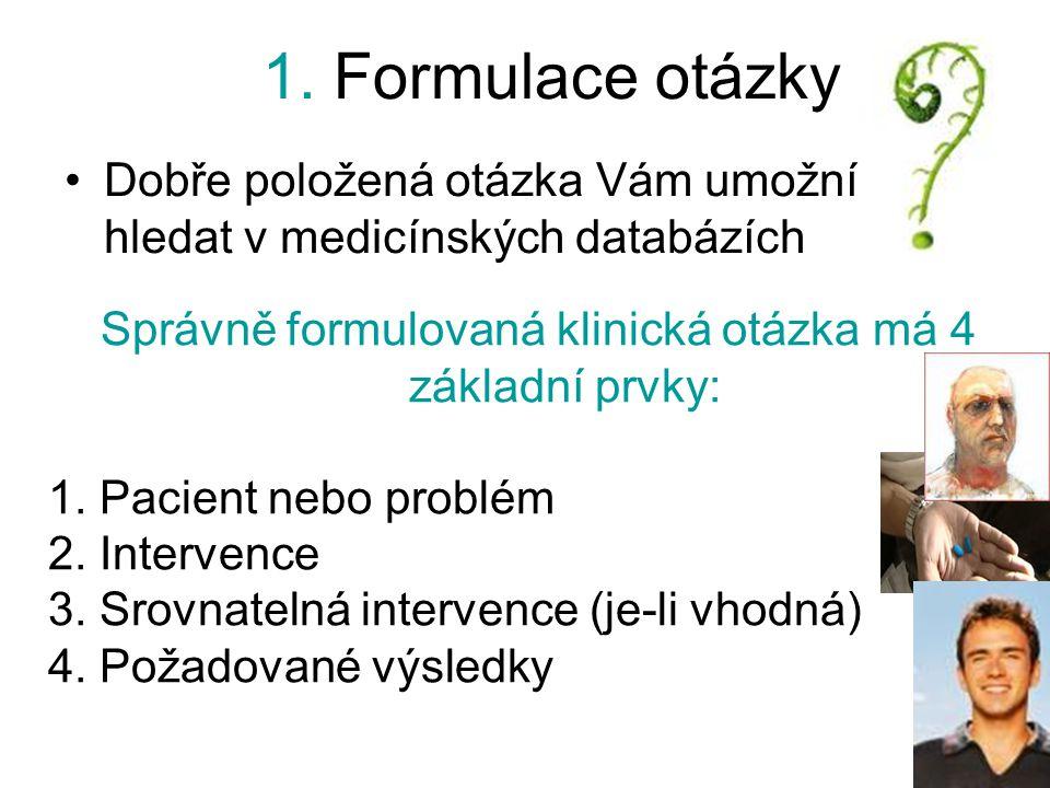 1. Formulace otázky Dobře položená otázka Vám umožní hledat v medicínských databázích Správně formulovaná klinická otázka má 4 základní prvky: 1. Paci