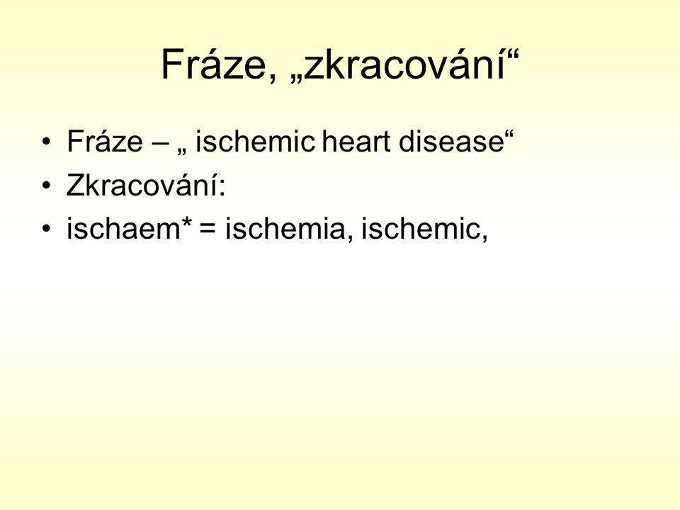 """Fráze, """"zkracování Fráze – """" ischemic heart disease Zkracování: ischaem* = ischemia, ischemic,"""