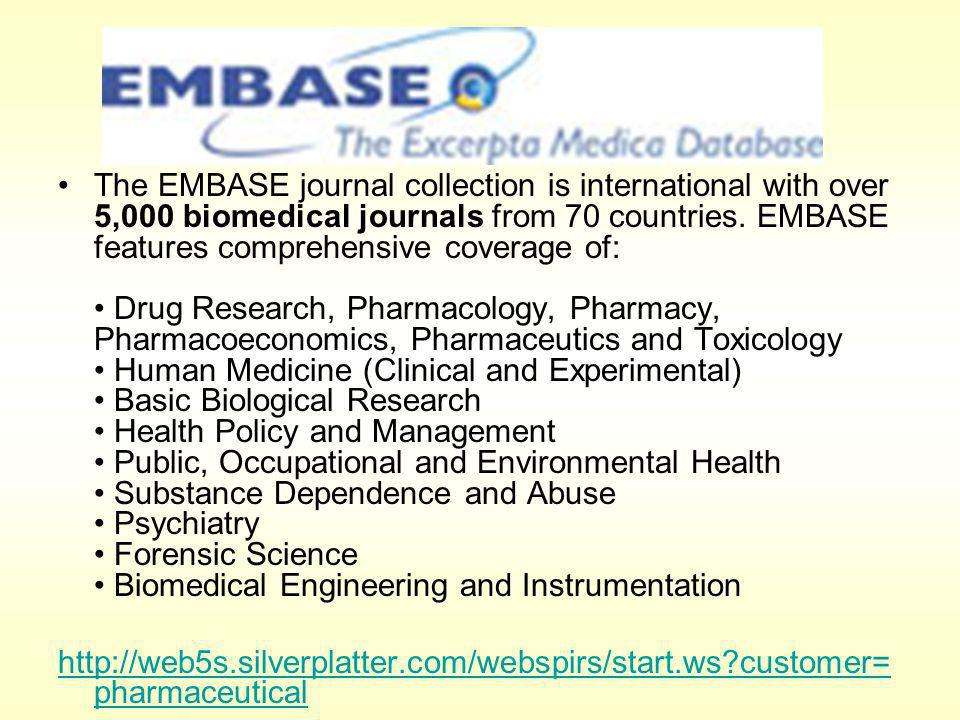 The EMBASE journal collection is international with over 5,000 biomedical journals from 70 countries. EMBASE features comprehensive coverage of: Drug
