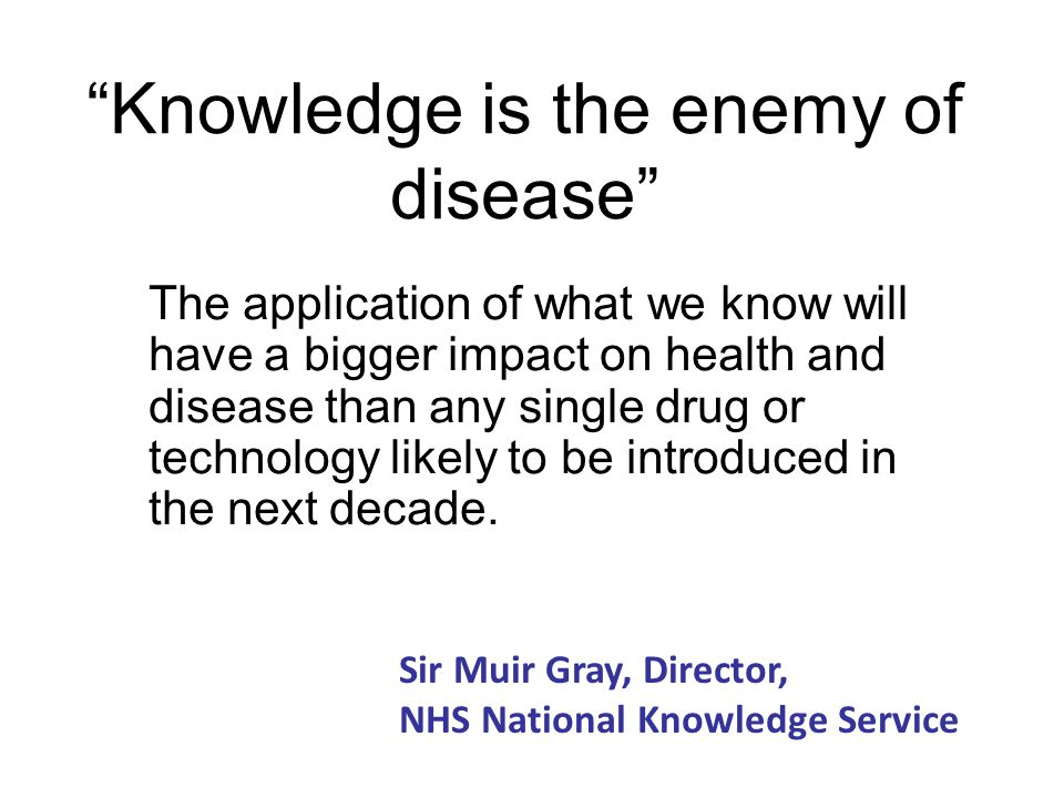 """""""Knowledge is the enemy of disease"""" The application of what we know will have a bigger impact on health and disease than any single drug or technology"""
