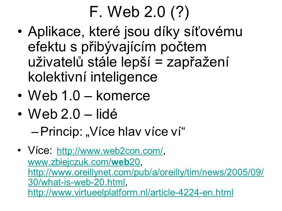 F. Web 2.0 (?) Aplikace, které jsou díky síťovému efektu s přibývajícím počtem uživatelů stále lepší = zapřažení kolektivní inteligence Web 1.0 – kome