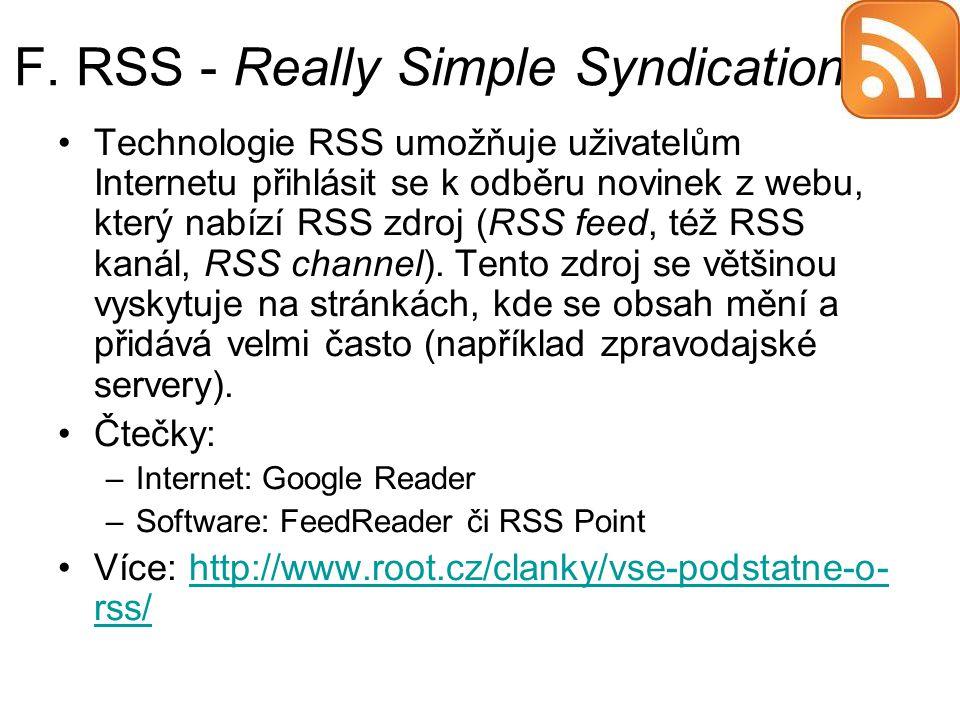 F. RSS - Really Simple Syndication Technologie RSS umožňuje uživatelům Internetu přihlásit se k odběru novinek z webu, který nabízí RSS zdroj (RSS fee