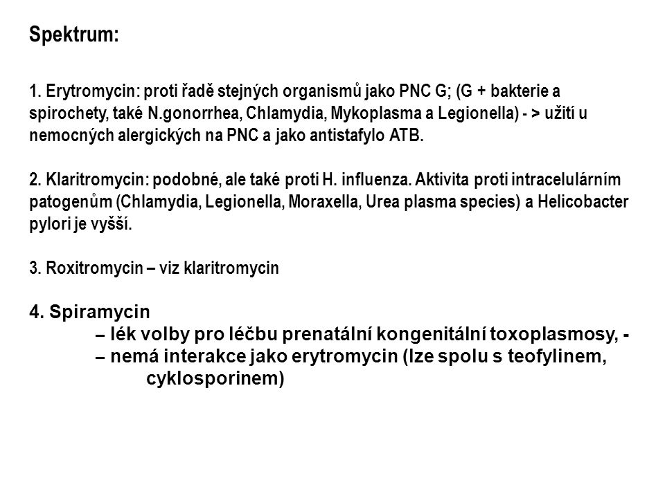 Spektrum: 1. Erytromycin: proti řadě stejných organismů jako PNC G; (G + bakterie a spirochety, také N.gonorrhea, Chlamydia, Mykoplasma a Legionella)