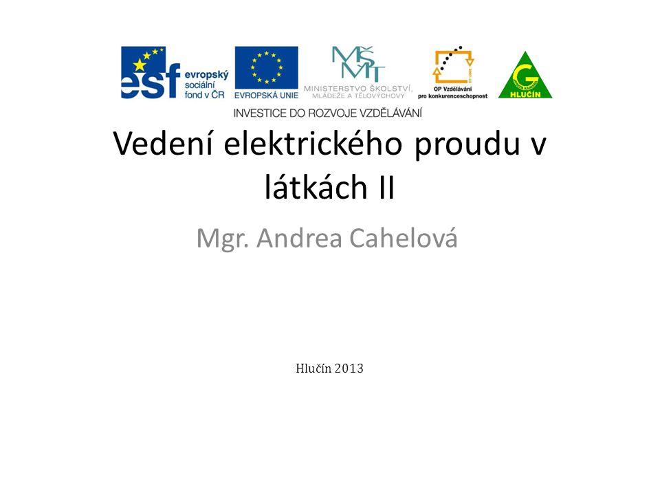 Vedení elektrického proudu v látkách II Mgr. Andrea Cahelová Hlučín 2013